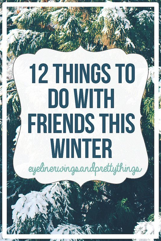 12 Things To Do With Friends This Winter // eyeliner wings and pretty things