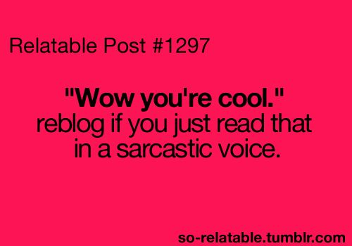 "I feel like I always say, ""Well aren't you cool"" ... sometimes they don't get that it's sarcasm..."
