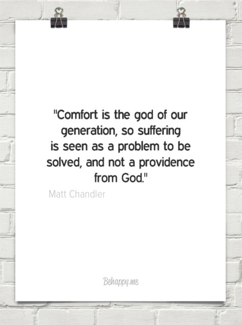 """""""comfort is the god of our generation, so suffering is seen as a problem to be solved, and not a ... by Matt Chandler #126090 - Behappy.me"""