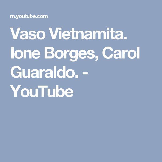 Vaso Vietnamita. Ione Borges, Carol Guaraldo. - YouTube
