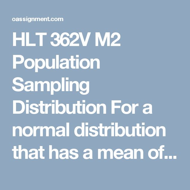 HLT 362V M2 Population Sampling Distribution  For a normal distribution that has a mean of 100 and a standard deviation of 8. Determine the Z-score for each of the following X values:  X = 108  X = 112  X = 98  X = 70  X = 124  Use the information in 1 A to determine the area or probability of the following:  P(x > 108)  P(x