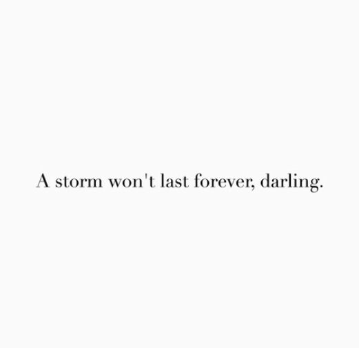 A storm won't last forever, darling.