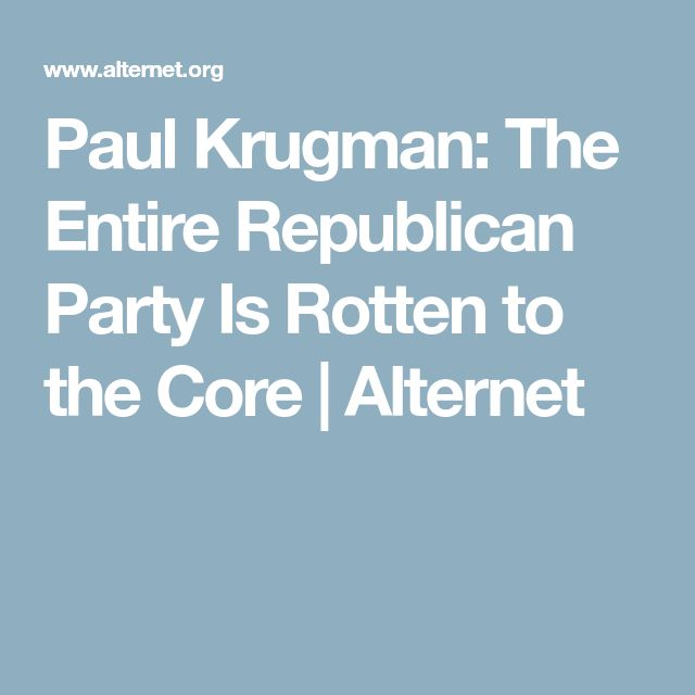 Paul Krugman: The Entire Republican Party Is Rotten to the Core | Alternet