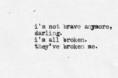 You broke me. But I am brave. I've delt with the worse things you can imagine. And I survived it. I will survive this.