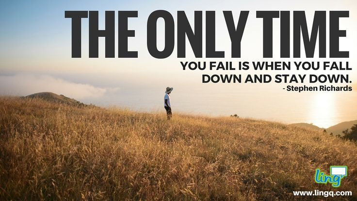 """The only time you fail is when you fall down and stay down."" - Stephen Richards"