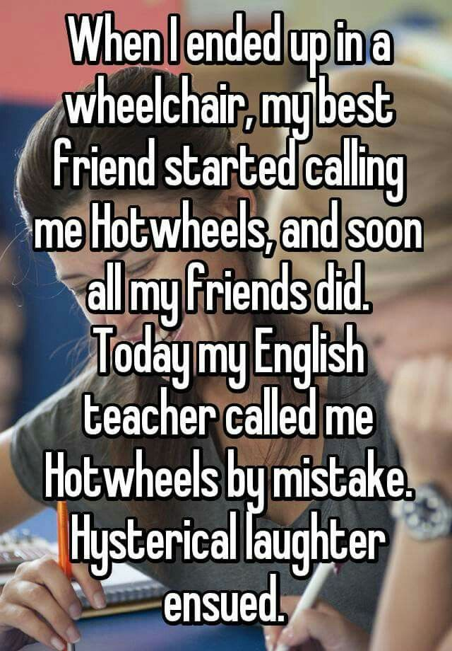 Right now my nickname is hot Wheels too because I broke my foot and am in a wheelchair