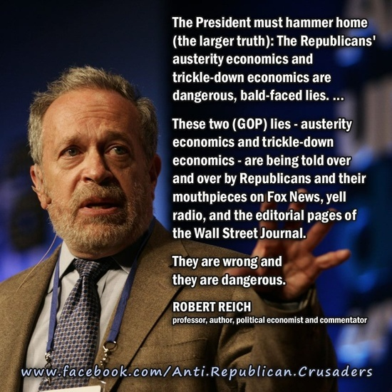 """""""The President must hammer home (the larger truth): The Republicans' austerity economics and trickle-down economics are dangerous, bald-faced lies...    These two (GOP) lies--austerity economics and trickle-down economics..."""" ~ Robert Reich [click on this image to find a short clip which explores austerity economics and how austerity spending cuts means that those who already paid for the 2007 financial crises already through the bailouts will pay again when they see cuts in social services]"""