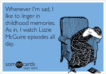 Whenever Im sad, I like to linger in childhood memories. As in, I watch Lizzie McGuire episodes all day.