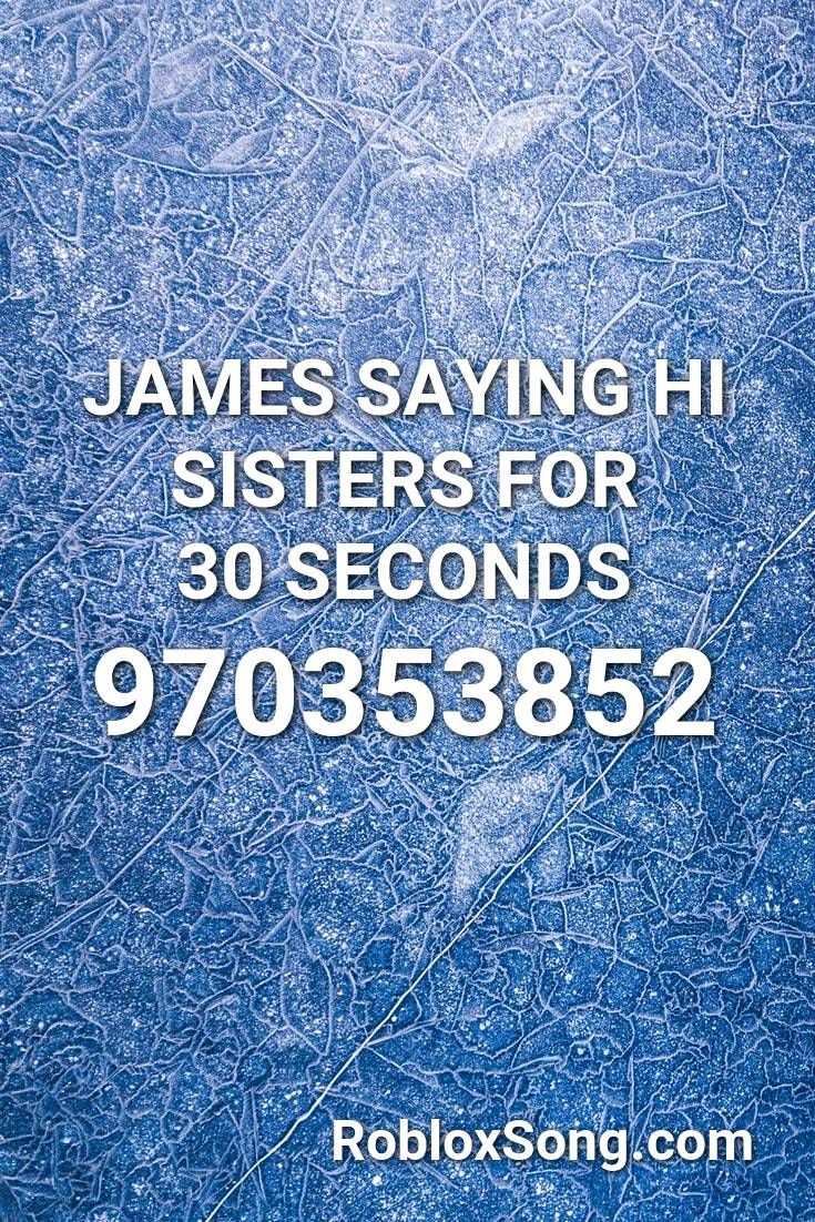 James Saying Hi Sisters For 30 Seconds Roblox Id Roblox Music Codes Sister Songs Sayings Roblox