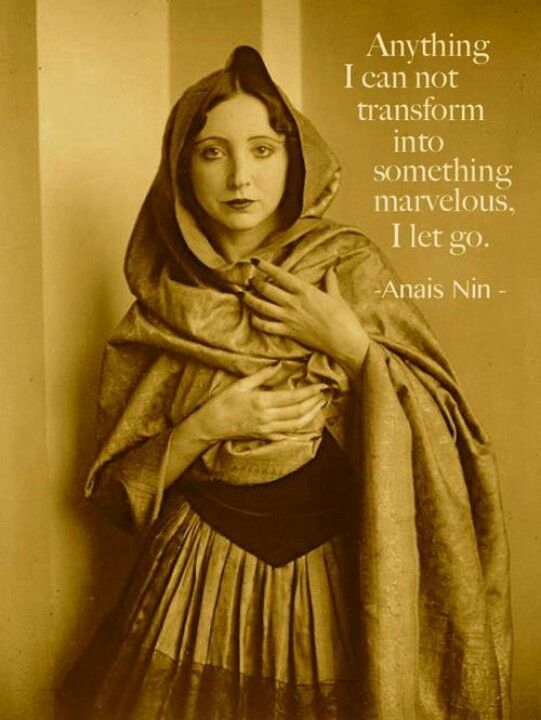 Anything i can not transform into something marvelous, I let go. (Anais Nin)
