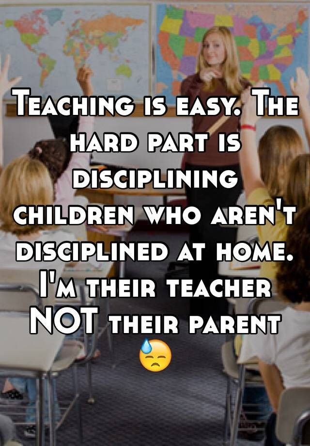 Teaching Is Easy The Hard Part Is Disciplining Children Who Aren T Disciplined At Home I M Their Teacher No Teacher Quotes Funny Teacher Humor Teaching Humor