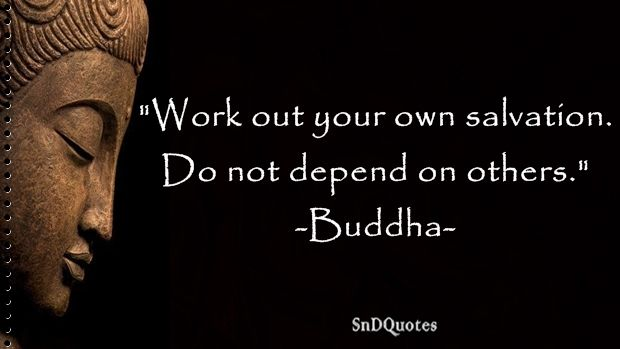 FAMOUS BUDDHA QUOTES : Work out your own salvation. Do not depend on others. Buddha