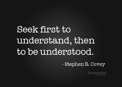 """Seek first to understand."" Listen fully and ask questions before you decide your response."