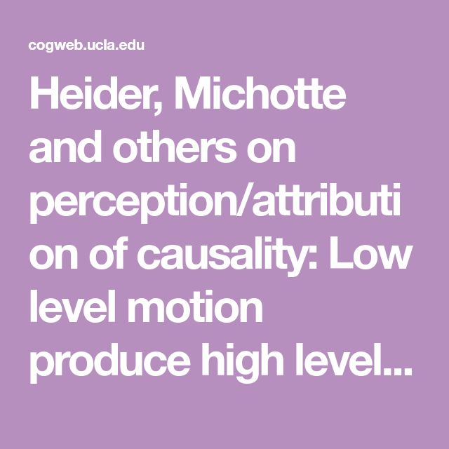Heider, Michotte and others on perception/attribution of causality: Low level motion produce high level description, action is by the unaware viewer, for an action to be perceived the viewer must have an expectation. Infants attribute causality.