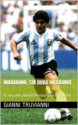Maradona, Sin Duda Un Grande: El Jugador Quien Revolucionó El Fútbol (Spanish Edition) by Gianni Truvianni http://www.amazon.com/dp/B00WUGEBGQ/ref=cm_sw_r_pi_dp_jDLbxb0M0ARW2