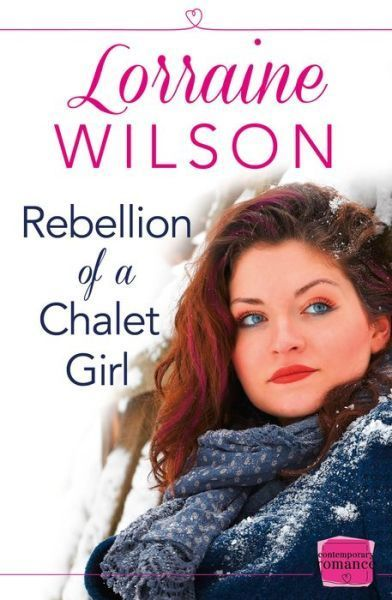 Rebellion of a Chalet Girl (Chalet Girl, Book 6) by Lorraine Wilson - contemporary romance
