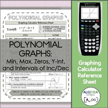 This graphing calculator reference sheet on polynomial graphs, guides students step-by-step on how to find the minimum, maximum, zeros, y-intercept, and intervals of increase and decrease for a polynomial function. Teaching graphing calculator skills help students with: • Speed • Making connections • Checking for