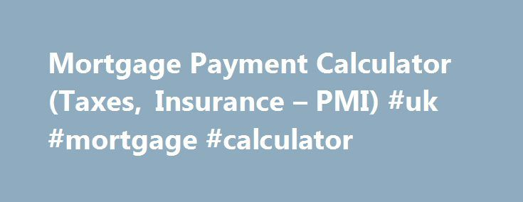 Mortgage Payment Calculator (Taxes, Insurance – PMI) #uk #mortgage #calculator http://mortgage.remmont.com/mortgage-payment-calculator-taxes-insurance-pmi-uk-mortgage-calculator/  #house payment calculator with taxes # Mortgage Payment Calculator Help This mortgage payment calculator will help you determine the cost of homeownership at today's mortgage rates. accounting for principal, interest, taxes, homeowners insurance, and, where applicable, condominium association fees. The default…