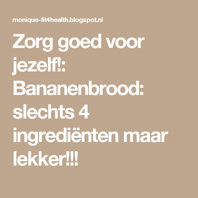 Zorg goed voor jezelf!: Bananenbrood: slechts 4 ingrediënten maar lekker!!!