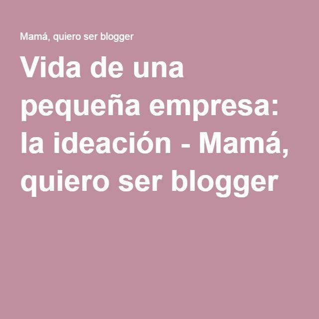 Vida de una pequeña empresa: la ideación - Mamá, quiero ser blogger