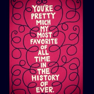 """""""You're pretty much my most favorite of all time in the history of ever."""" 