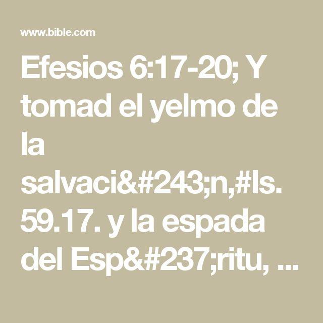 Efesios 6:17-20; Y tomad el yelmo de la salvación,#Is. 59.17. y la espada del Espíritu, que es la palabra de Dios; orando en todo tiempo con toda oración y súplica en el Espíritu, y velando en ello con toda perseverancia y súplica por todos los santos; y por mí, a fin de que al abrir mi boca me sea dada palabra para dar a conocer con denuedo el misterio del evangelio, por el cual soy embajador en cadenas; que con denuedo hable de él, como debo hablar.