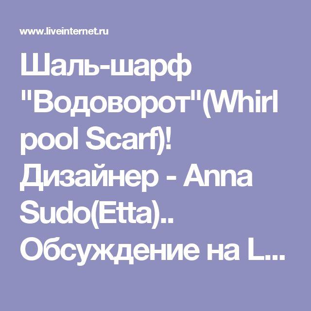 """Шаль-шарф """"Водоворот""""(Whirlpool Scarf)! Дизайнер - Anna Sudo(Etta).. Обсуждение на LiveInternet - Российский Сервис Онлайн-Дневников"""