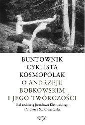 Okładka książki: Buntownik. Cyklista. Kosmopolak. O Andrzeju Bobkowskim i jego twórczości.