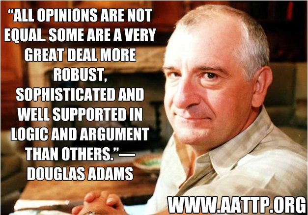 """Douglas Adams - """"All opinions are not equal. Some are a very great deal more robust, sophisticated and well supported in logic and argument than others."""""""
