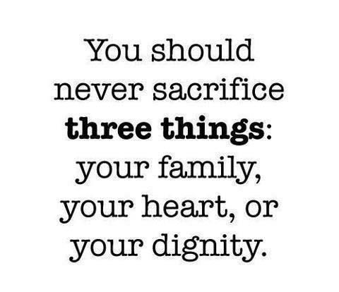 """You should never sacrifice three things : Your family, your heart and your dignity."""