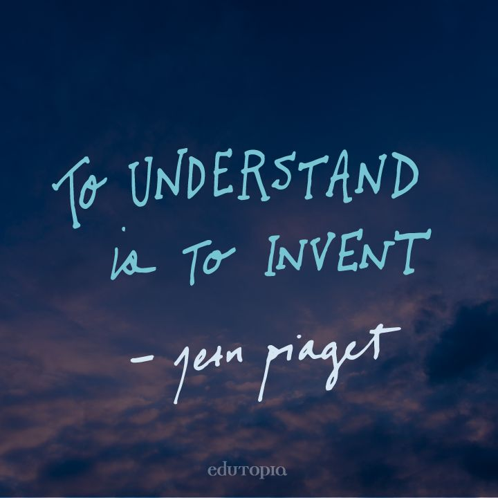 """""""To understand is to invent."""" - Jean Piaget"""