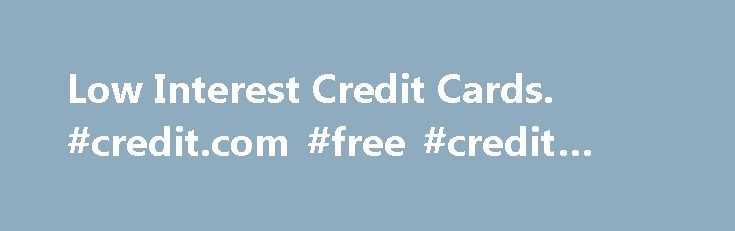 Low Interest Credit Cards. #credit.com #free #credit #score http://credit.remmont.com/low-interest-credit-cards-credit-com-free-credit-score/  #low interest credit card # Low Interest Credit Cards Low interest credit cards keep your money in your pocket. If Read More...The post Low Interest Credit Cards. #credit.com #free #credit #score appeared first on Credit.