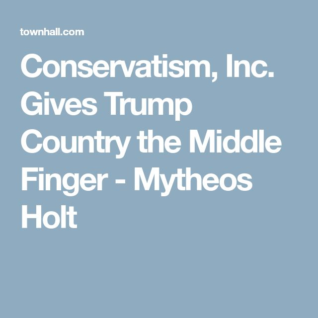 Conservatism, Inc. Gives Trump Country the Middle Finger - Mytheos Holt