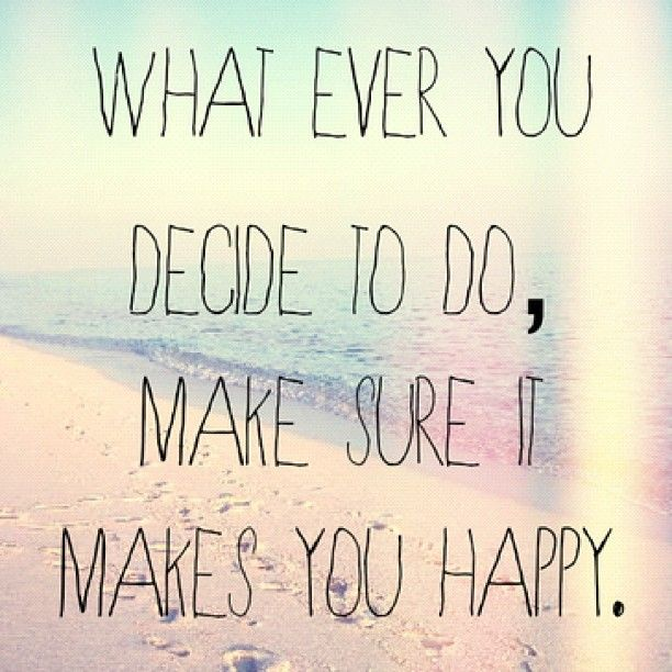 Quotes About Happiness: Whatever You Decide To Do, Make Sure It Makes You Happy