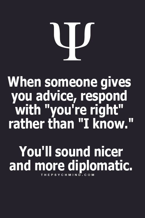 When someone gives you advice, respond with you're right rather than I know. It's nicer and more diplomatic.