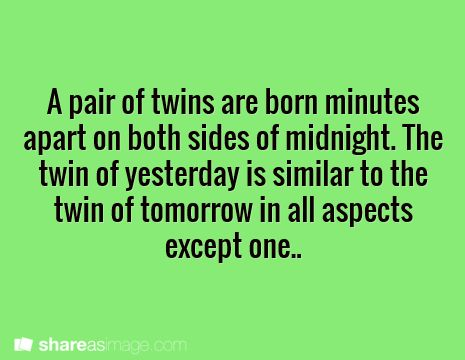 A pair of twins are born minutes apart on both sides of midnight. The twin of yesterday is similar to the twin of tomorrow in all aspects except one.                                                                                                                                                                                 Más