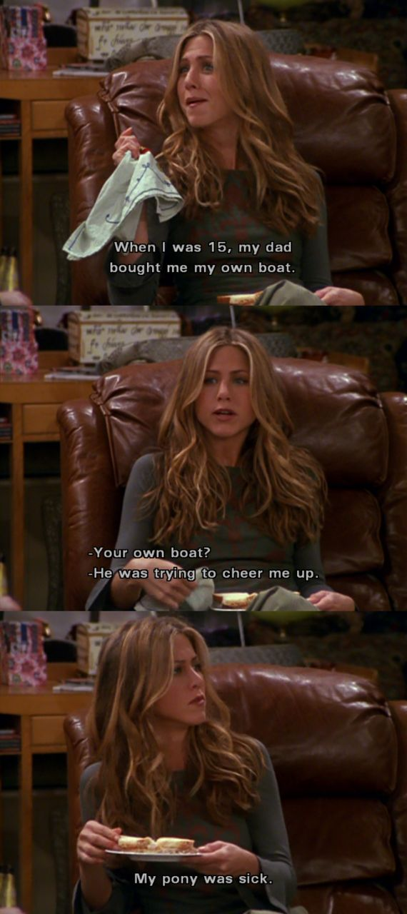 When I was 15 my dad bought me my own boat. He was trying to cheer me up... My pony was sick. - Rachel Green #FRIENDS