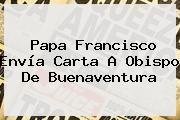 http://tecnoautos.com/wp-content/uploads/imagenes/tendencias/thumbs/papa-francisco-envia-carta-a-obispo-de-buenaventura.jpg Noticias. Papa Francisco envía carta a Obispo de Buenaventura, Enlaces, Imágenes, Videos y Tweets - http://tecnoautos.com/actualidad/noticias-papa-francisco-envia-carta-a-obispo-de-buenaventura/