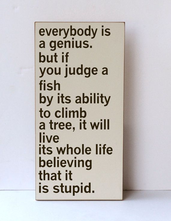 Everybody is a genius, but if you judge a fish by its ability to climb a tree, it will live its whole life believing that is it stupid.