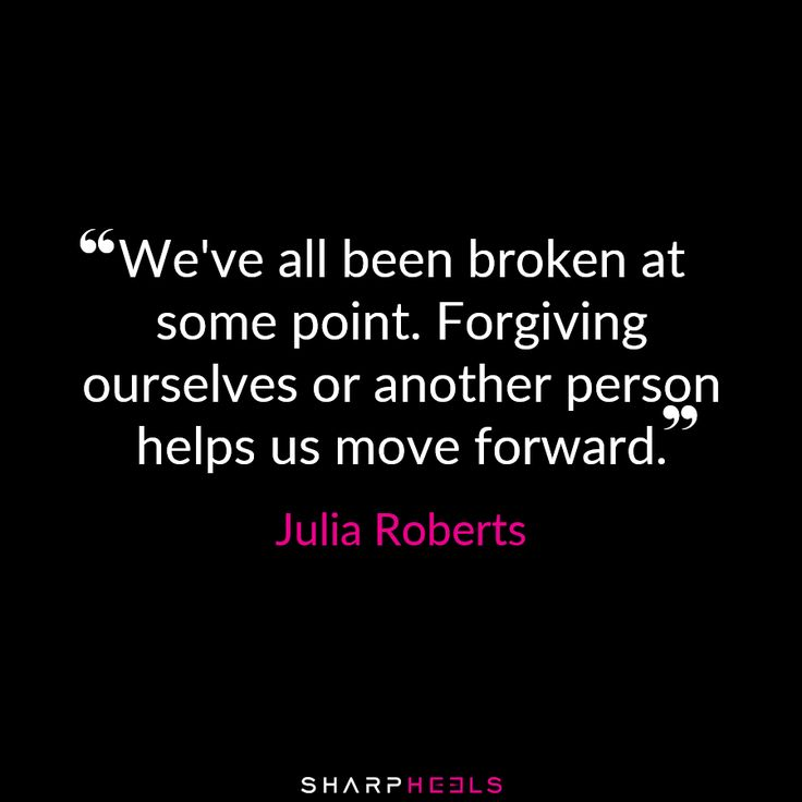 """We've all been broken at some point. Forgiving ourselves ... helps us move forward"" -Julia Roberts"