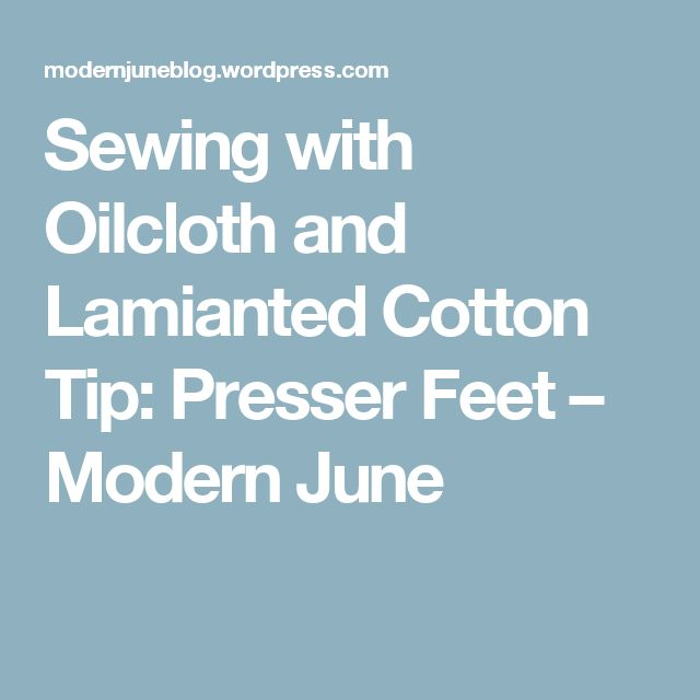 Sewing with Oilcloth and Lamianted Cotton Tip: Presser Feet – Modern June
