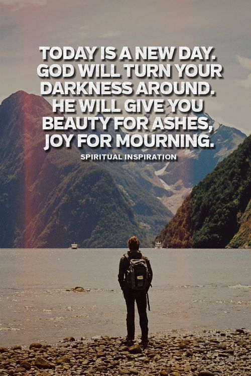 Today is a new day God will turn your darkness around.  He will give you beauty for ashes, joy for mourning