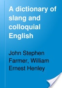 """A Dictionary of Slang and Colloquial English: Abridged from the Seven-Volume work, entitled 'Slang and Its Analogues'"" - John S. Farmer & William E. Henley, 1912, 533 pp."