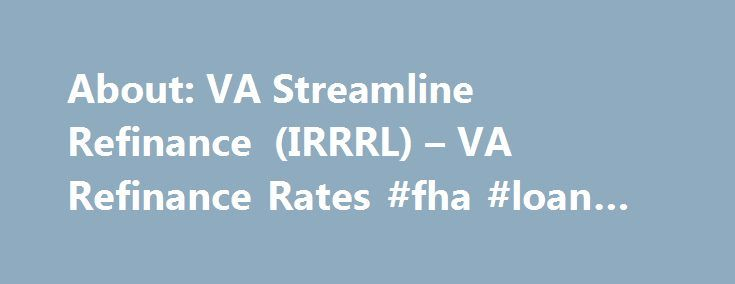 About: VA Streamline Refinance (IRRRL) – VA Refinance Rates #fha #loan #requirements http://loan.remmont.com/about-va-streamline-refinance-irrrl-va-refinance-rates-fha-loan-requirements/  #refinance loan # Click To See Today's Rates Posted August 31, 2015 As Seen On VA Streamline Refinance: About The VA IRRRL Mortgage Program VA Mortgage Rates (Updated For 2015) Update (November 18, 2015). This VA Streamline Refinance information has been revised to include new information. Loan guidelines…