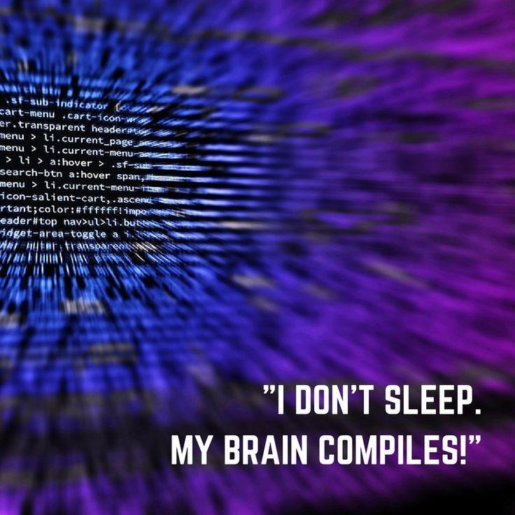 """I don't sleep! My brain compiles!"""