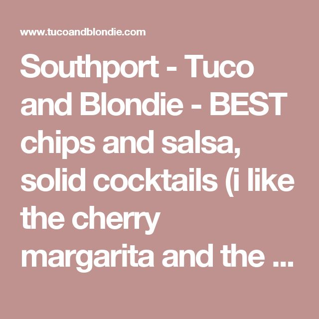 Southport - Tuco and Blondie - BEST chips and salsa, solid cocktails (i like the cherry margarita and the strawberry daiquiri when they have them), HAVE TO GET the elotes and chicken enchiladas!