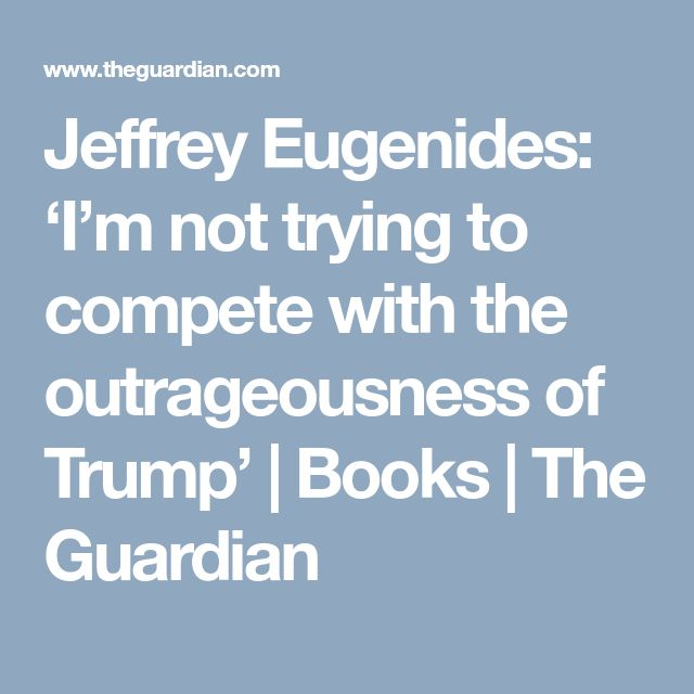 Jeffrey Eugenides: 'I'm not trying to compete with the outrageousness of Trump' | Books | The Guardian
