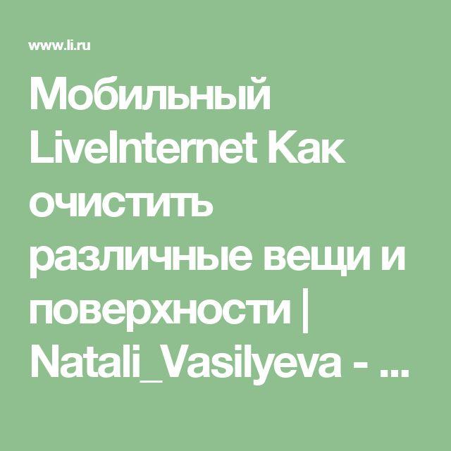 Мобильный LiveInternet Как очистить различные вещи и поверхности   Natali_Vasilyeva - Дневник Natali_Vasilyeva  