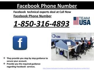 Why to go Facebook Phone Number@1-850-316-4893? roubleshoot the weak security issue regarding of Facebook. Our Facebook Phone Number service is best in the industry. •Resolve your account hacking issues • Securely configure your Facebook account with Google app Be it a password related query or hacking problem or user not being able to use Facebook features completely or any other difficulty related to your Facebook account, Facebook phone number,Facebook help number