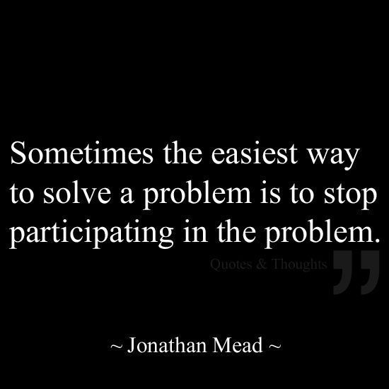 Sometimes the easiest way to solve a problem is to stop participating in the problem. - Jonathan Mead